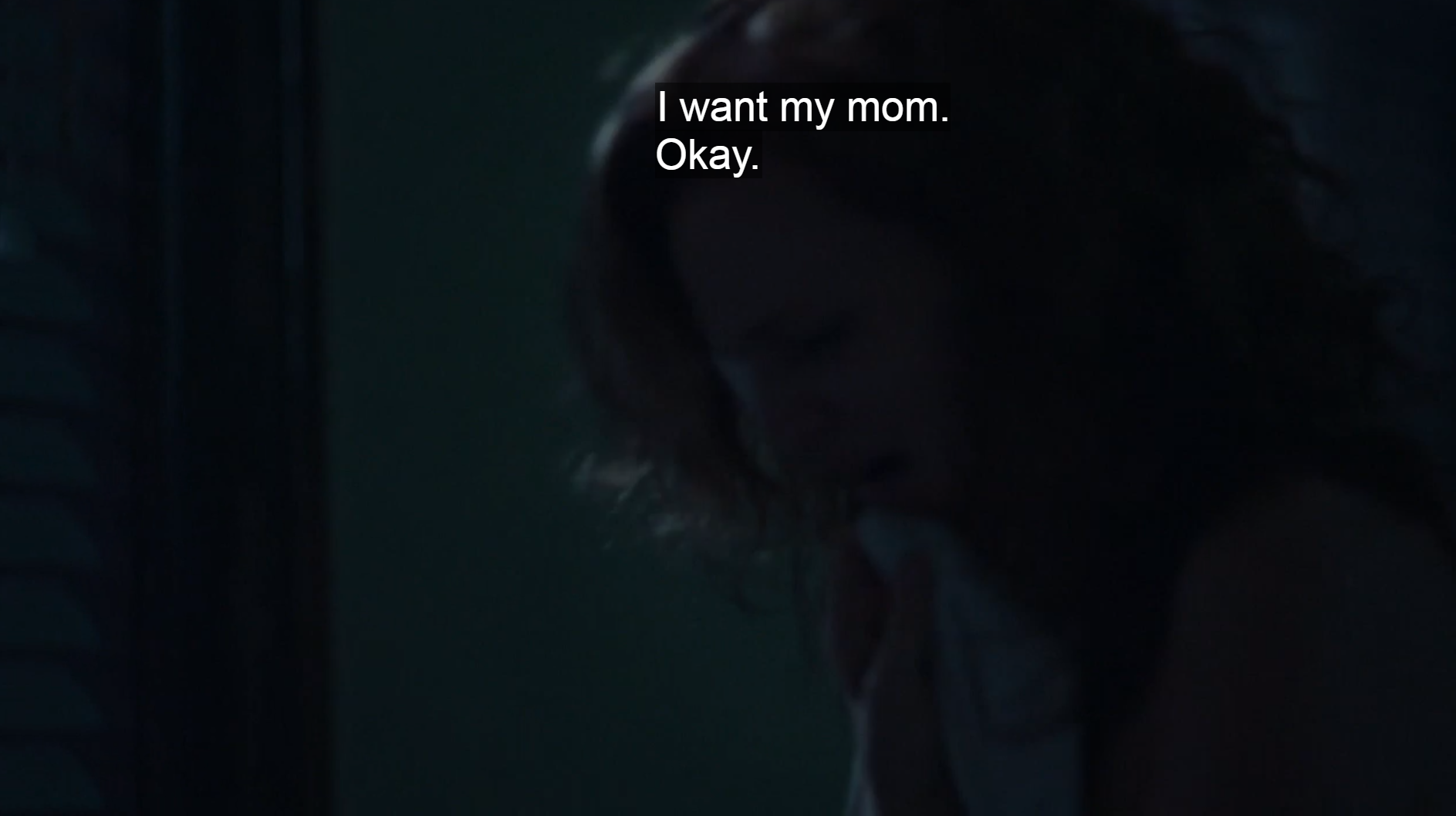 Dim shot of woman's head. Captions: I want my mom. Okay.
