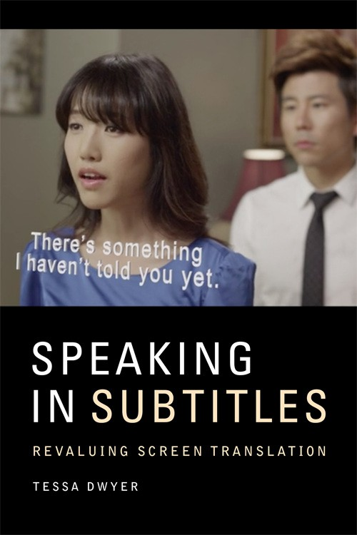 "Cover of Speaking in Subtitles: Revaluing Screen Translation by Dr. Tessa Dwyer, showeing a film still of a young Asian couple in a dramatic setup, with the subtitle, ""There's something I haven't told you yet."""